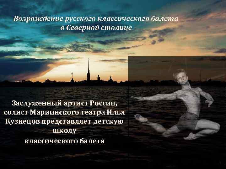 Возрождение русского классического балета в Северной столице Заслуженный артист России, солист Мариинского театра Илья