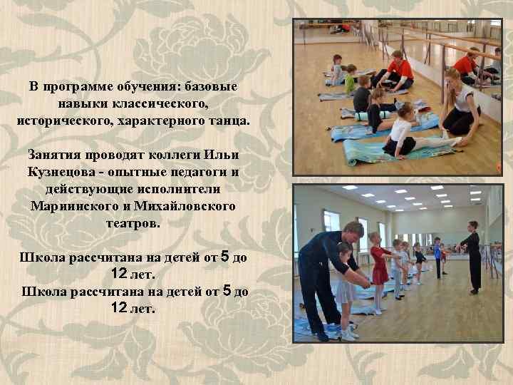 В программе обучения: базовые навыки классического, исторического, характерного танца. Занятия проводят коллеги Ильи Кузнецова