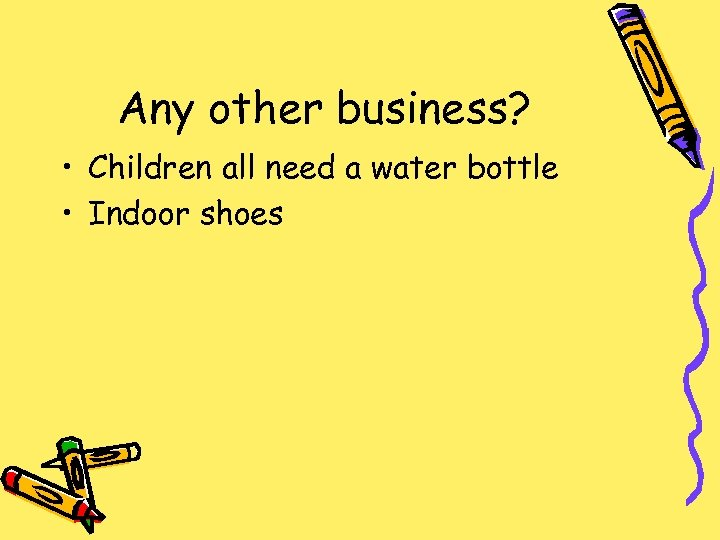 Any other business? • Children all need a water bottle • Indoor shoes