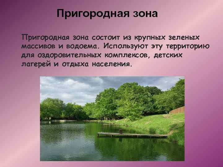Пригородная зона состоит из крупных зеленых массивов и водоема. Используют эту территорию для оздоровительных