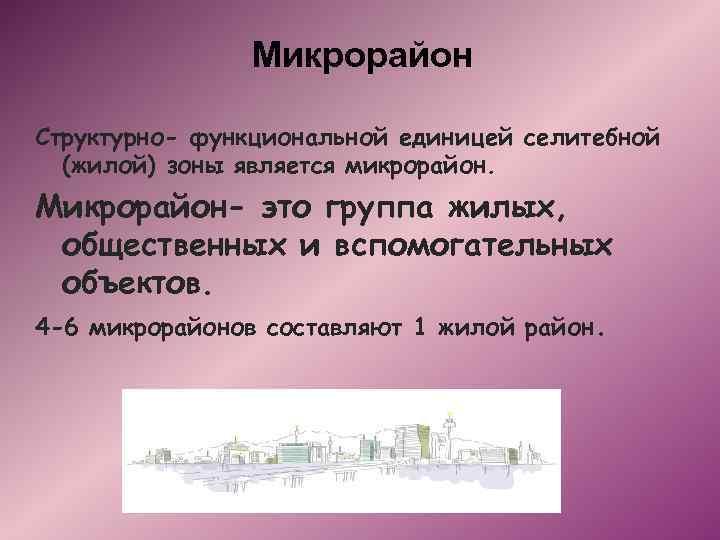 Микрорайон Структурно- функциональной единицей селитебной (жилой) зоны является микрорайон. Микрорайон- это группа жилых, общественных