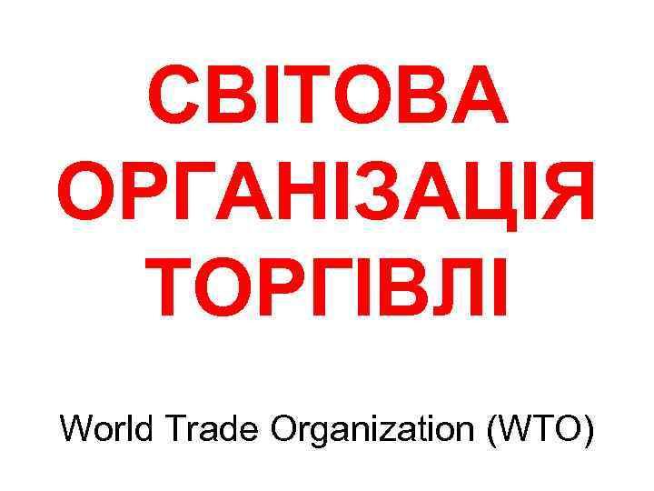 СВІТОВА ОРГАНІЗАЦІЯ ТОРГІВЛІ World Trade Organization (WTO)