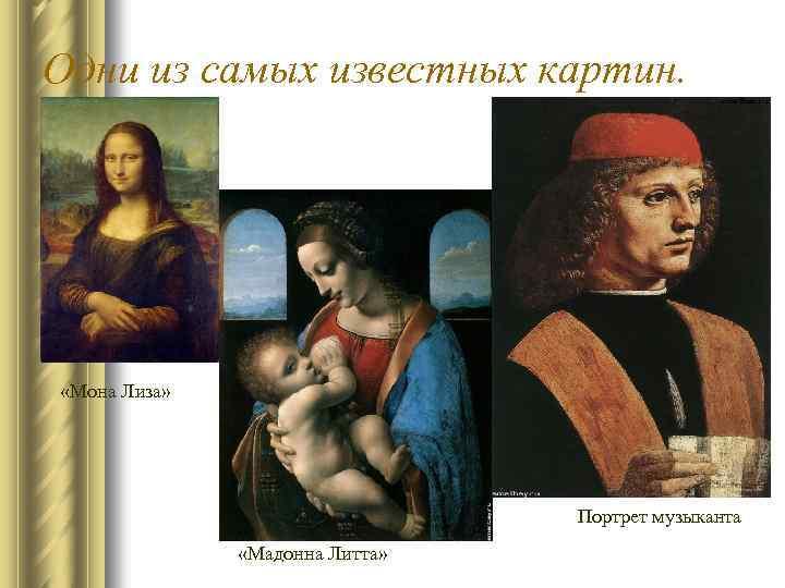 Одни из самых известных картин. «Мона Лиза» Портрет музыканта «Мадонна Литта»