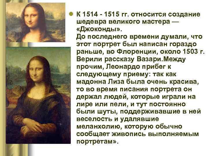 l К 1514 - 1515 гг. относится создание шедевра великого мастера — «Джоконды» .