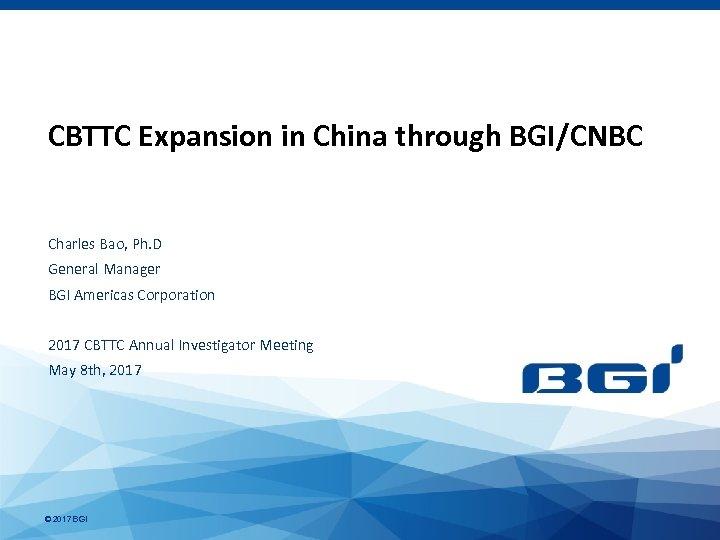 CBTTC Expansion in China through BGI/CNBC Charles Bao, Ph. D General Manager BGI Americas