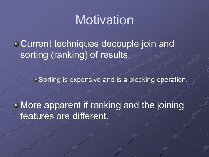 Motivation Current techniques decouple join and sorting (ranking) of results. Sorting is expensive and