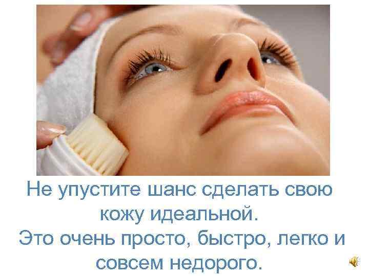 Не упустите шанс сделать свою кожу идеальной. Это очень просто, быстро, легко и совсем