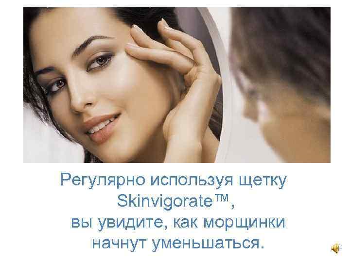 Регулярно используя щетку Skinvigorate™, вы увидите, как морщинки начнут уменьшаться.