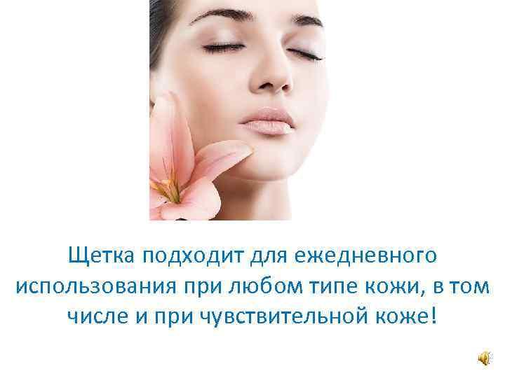 Щетка подходит для ежедневного использования при любом типе кожи, в том числе и при