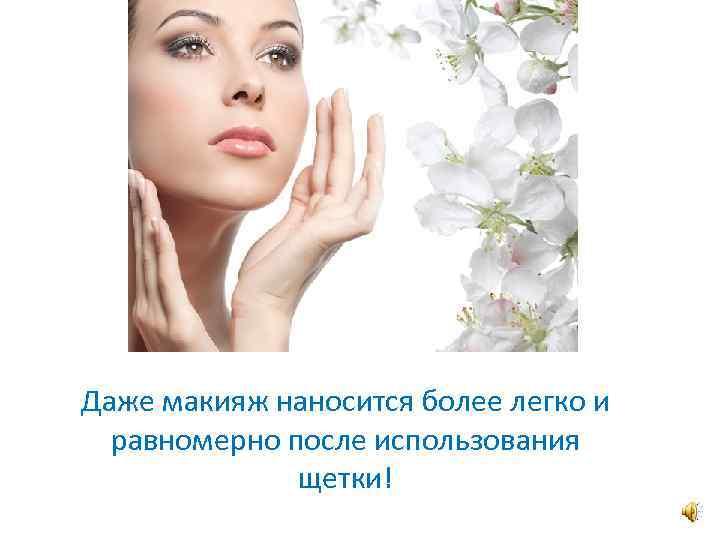 Даже макияж наносится более легко и равномерно после использования щетки!