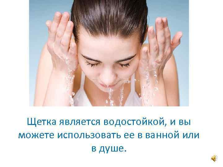Щетка является водостойкой, и вы можете использовать ее в ванной или в душе.