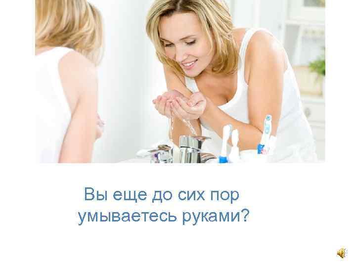Вы еще до сих пор умываетесь руками?