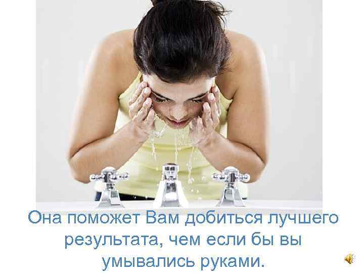 Она поможет Вам добиться лучшего результата, чем если бы вы умывались руками.