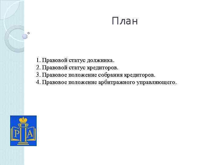 План 1. Правовой статус должника. 2. Правовой статус кредиторов. 3. Правовое положение собрания кредиторов.