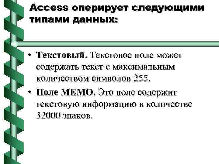 Access оперирует следующими типами данных: • Текстовый. Текстовое поле может содержать текст с максимальным