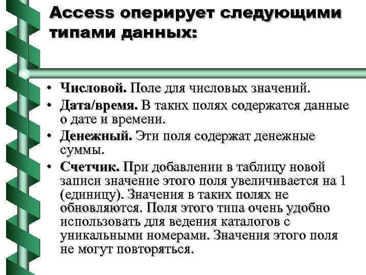Access оперирует следующими типами данных: • Числовой. Поле для числовых значений. • Дата/время. В