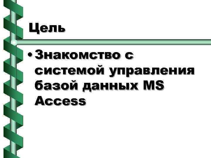 Цель • Знакомство с системой управления базой данных MS Access