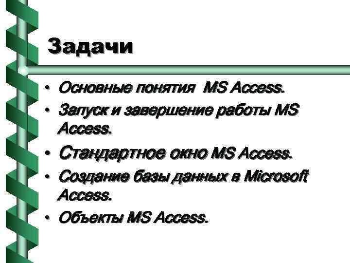 Задачи • Основные понятия MS Access. • Запуск и завершение работы MS Access. •