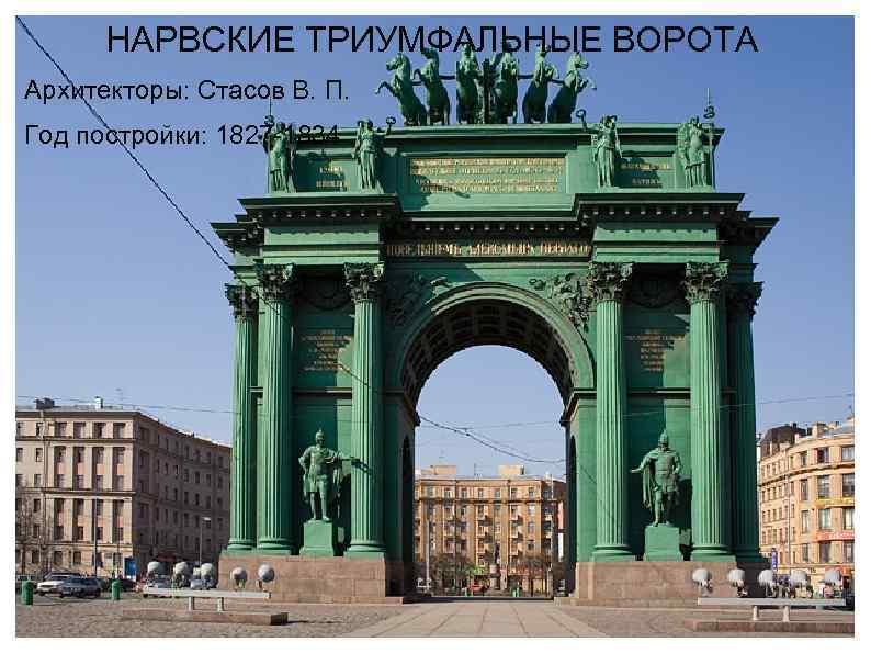 НАРВСКИЕ ТРИУМФАЛЬНЫЕ ВОРОТА Архитекторы: Стасов В. П. Год постройки: 1827 -1834
