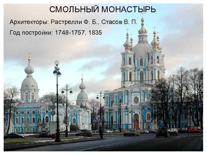 СМОЛЬНЫЙ МОНАСТЫРЬ Архитекторы: Растрелли Ф. Б. , Стасов В. П. Год постройки: 1748 -1757,