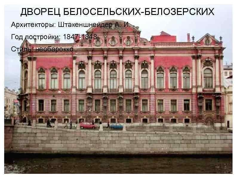 ДВОРЕЦ БЕЛОСЕЛЬСКИХ-БЕЛОЗЕРСКИХ Архитекторы: Штакеншнейдер А. И. Год постройки: 1847 -1848 Стиль: необарокко