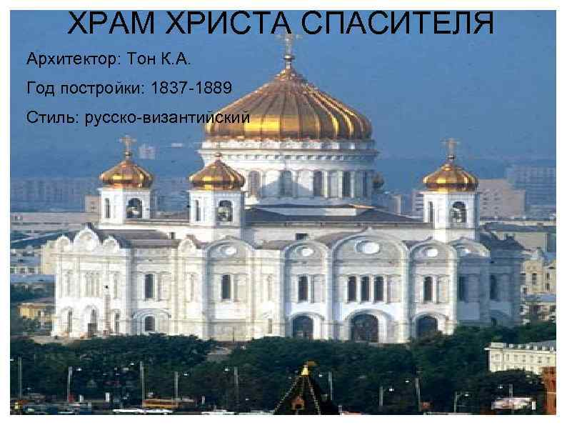 ХРАМ ХРИСТА СПАСИТЕЛЯ Архитектор: Тон К. А. Год постройки: 1837 -1889 Стиль: русско-византийский