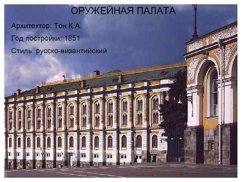 ОРУЖЕЙНАЯ ПАЛАТА Архитектор: Тон К. А. Год постройки: 1851 Стиль: русско-византийский