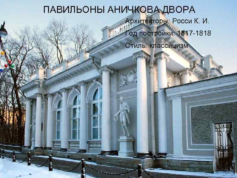 ПАВИЛЬОНЫ АНИЧКОВА ДВОРА Архитекторы: Росси К. И. Год постройки: 1817 -1818 Стиль: классицизм