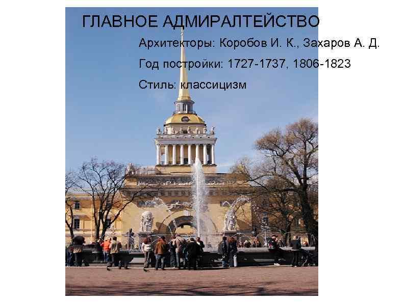 ГЛАВНОЕ АДМИРАЛТЕЙСТВО Архитекторы: Коробов И. К. , Захаров А. Д. Год постройки: 1727 -1737,