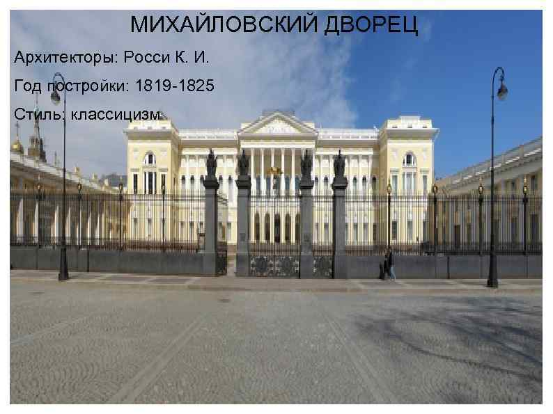 МИХАЙЛОВСКИЙ ДВОРЕЦ Архитекторы: Росси К. И. Год постройки: 1819 -1825 Стиль: классицизм