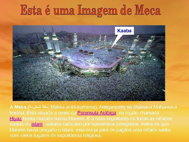 Kaaba A Meca, ( , ﻣﻜﺔ ﺍﻟﻤﻜﺮﻣﺔ Makka al-Mukarrama). Antigamente se chamava Mahamava koraba.