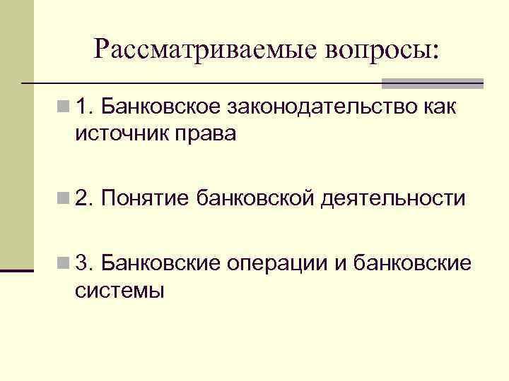Рассматриваемые вопросы: n 1. Банковское законодательство как источник права n 2. Понятие банковской деятельности