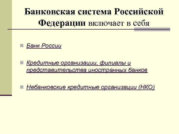Банковская система Российской Федерации включает в себя n Банк России n Кредитные организации, филиалы