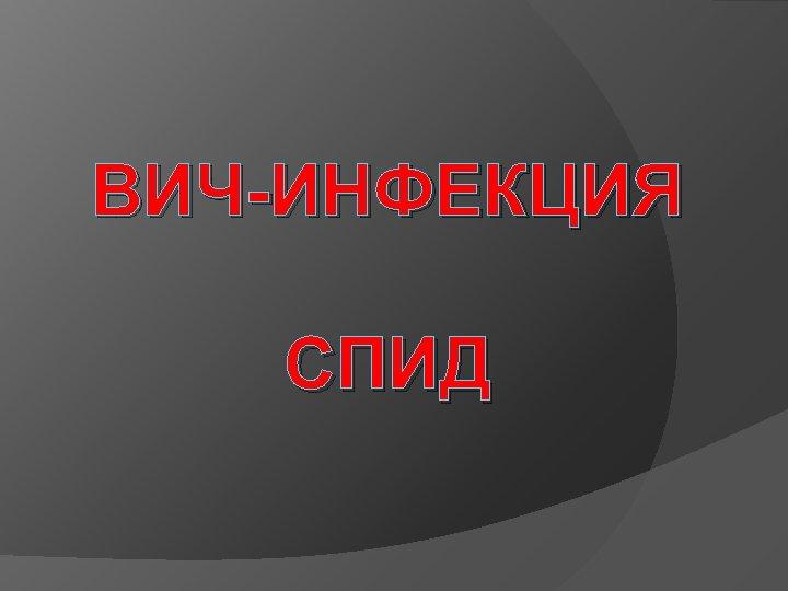 ВИЧ-ИНФЕКЦИЯ СПИД