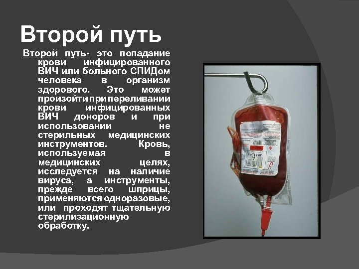 Второй путь- это попадание крови инфицированного ВИЧ или больного СПИДом человека в организм здорового.