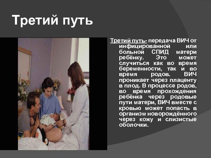 Третий путь- передача ВИЧ от инфицированной или больной СПИД матери ребёнку. Это может случиться