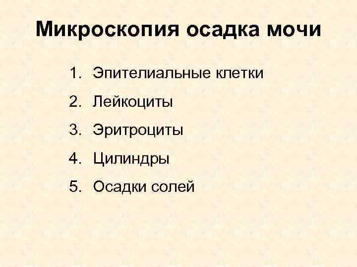 Микроскопия осадка мочи 1. Эпителиальные клетки 2. Лейкоциты 3. Эритроциты 4. Цилиндры 5. Осадки