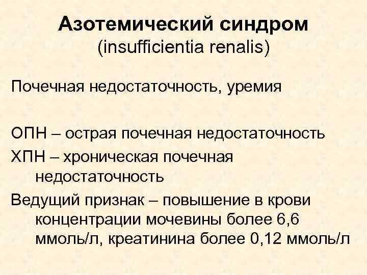 Азотемический синдром (insufficientia renalis) Почечная недостаточность, уремия ОПН – острая почечная недостаточность ХПН –