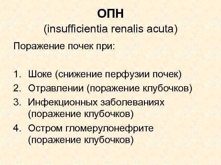 ОПН (insufficientia renalis acuta) Поражение почек при: 1. Шоке (снижение перфузии почек) 2. Отравлении