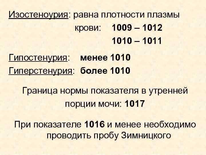 Изостеноурия: равна плотности плазмы крови: 1009 – 1012 1010 – 1011 Гипостенурия: менее 1010