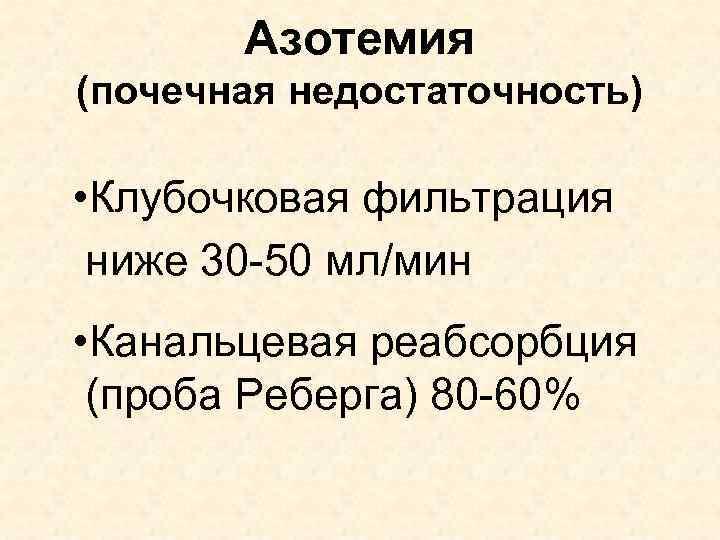 Азотемия (почечная недостаточность) • Клубочковая фильтрация ниже 30 -50 мл/мин • Канальцевая реабсорбция (проба