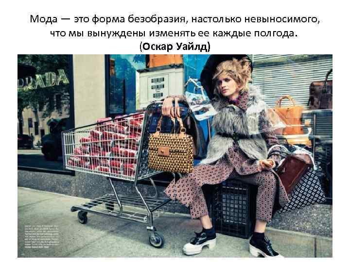 Мода — это форма безобразия, настолько невыносимого, что мы вынуждены изменять ее каждые полгода.