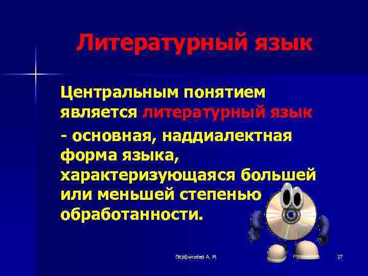 Литературный язык Центральным понятием является литературный язык - основная, наддиалектная форма языка, характеризующаяся большей