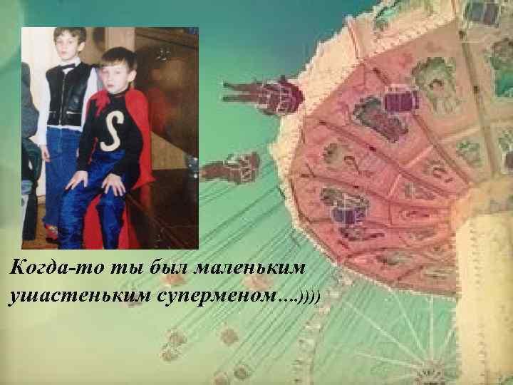 Когда-то ты был маленьким ушастеньким суперменом…. ))))