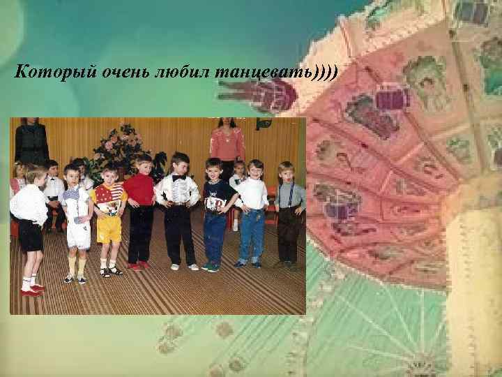 Который очень любил танцевать))))