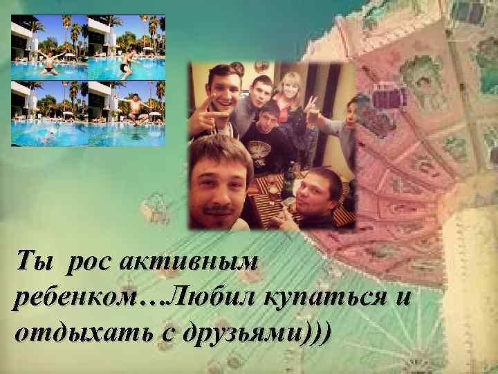 Ты рос активным ребенком…Любил купаться и отдыхать с друзьями)))