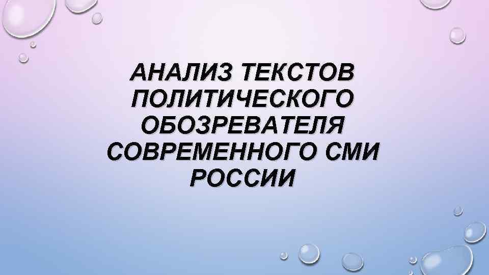 АНАЛИЗ ТЕКСТОВ ПОЛИТИЧЕСКОГО ОБОЗРЕВАТЕЛЯ СОВРЕМЕННОГО СМИ РОССИИ