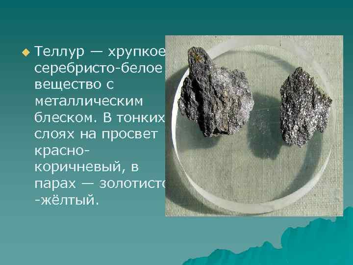 u Теллур — хрупкое серебристо-белое вещество с металлическим блеском. В тонких слоях на просвет