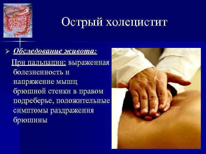 Острый холецистит Ø Обследование живота: При пальпации: выраженная болезненность и напряжение мышц брюшной стенки