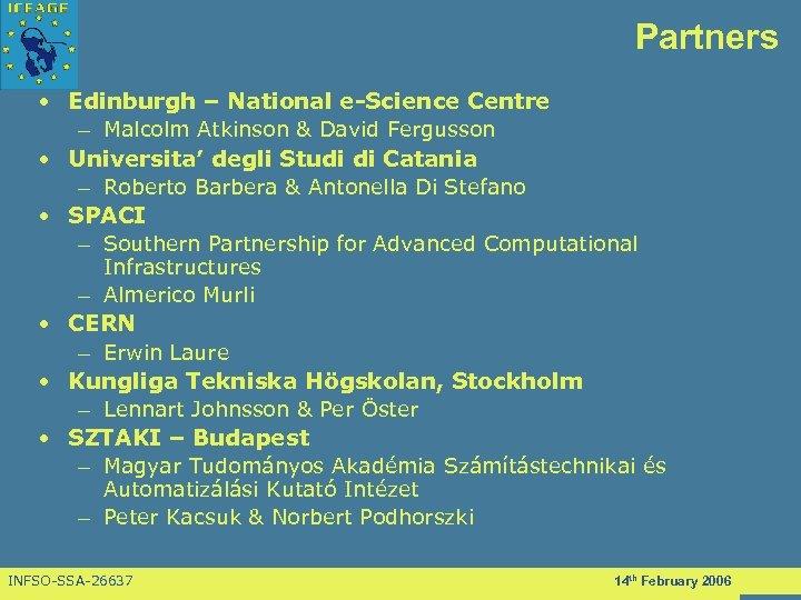 Partners • Edinburgh – National e-Science Centre – Malcolm Atkinson & David Fergusson •